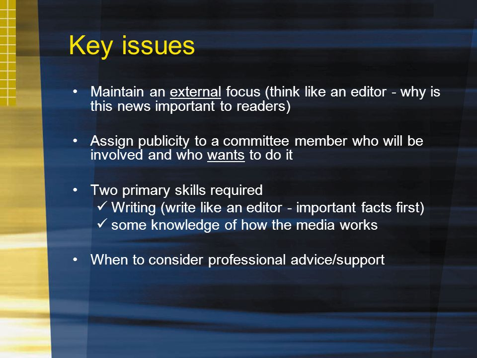 Maintain an external focus (think like an editor - why is this news important to readers) Assign publicity to a committee member who will be involved and who wants to do it Two primary skills required Writing (write like an editor - important facts first) some knowledge of how the media works When to consider professional advice/support