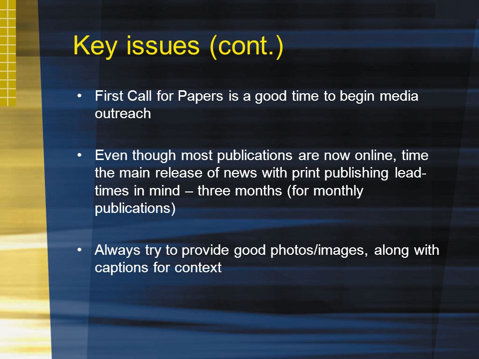 Key issues (cont.) First Call for Papers is a good time to begin media outreach Even though most publications are now online, time the main release of news with print publishing lead- times in mind – three months (for monthly publications) Always try to provide good photos/images, along with captions for context