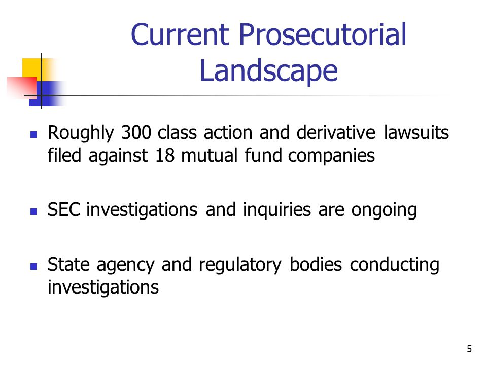 5 Current Prosecutorial Landscape Roughly 300 class action and derivative lawsuits filed against 18 mutual fund companies SEC investigations and inquiries are ongoing State agency and regulatory bodies conducting investigations