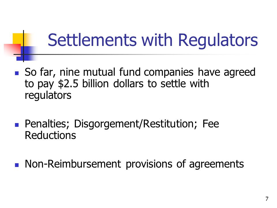 7 Settlements with Regulators So far, nine mutual fund companies have agreed to pay $2.5 billion dollars to settle with regulators Penalties; Disgorgement/Restitution; Fee Reductions Non-Reimbursement provisions of agreements