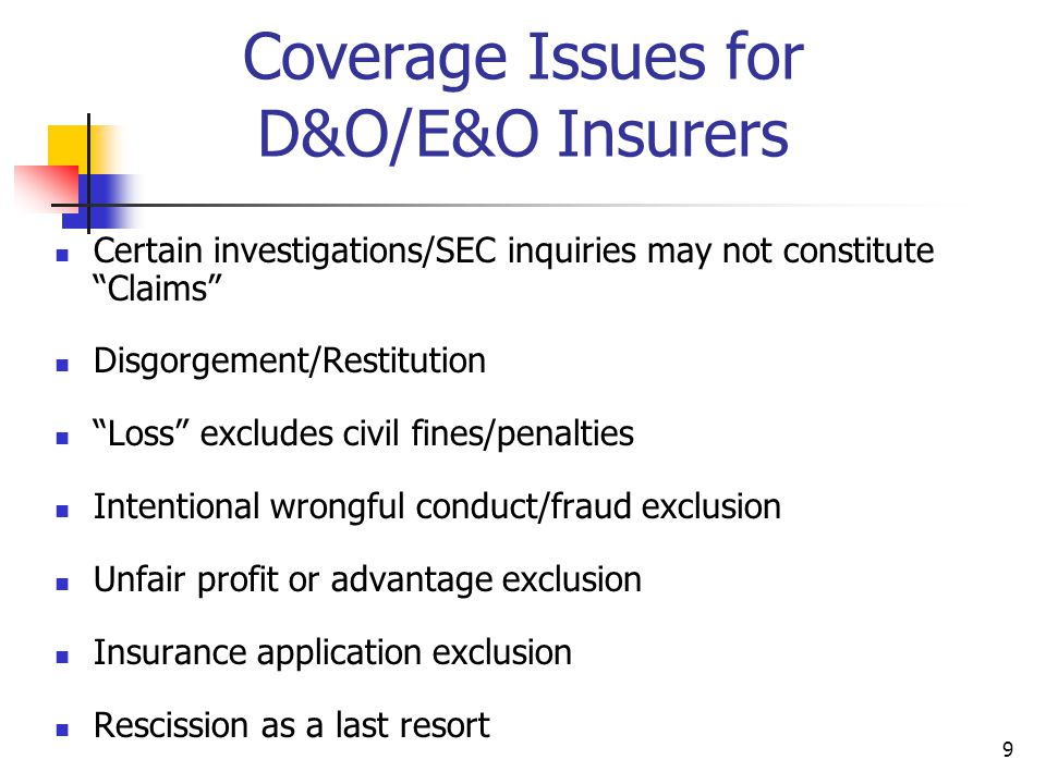9 Coverage Issues for D&O/E&O Insurers Certain investigations/SEC inquiries may not constitute Claims Disgorgement/Restitution Loss excludes civil fines/penalties Intentional wrongful conduct/fraud exclusion Unfair profit or advantage exclusion Insurance application exclusion Rescission as a last resort