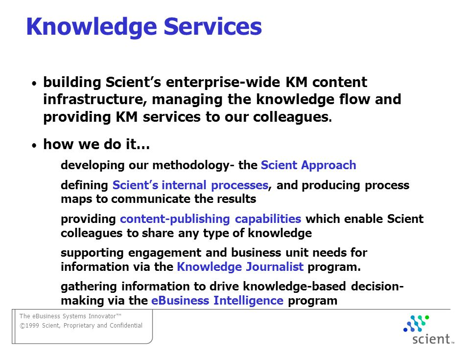 The eBusiness Systems Innovator ©1999 Scient, Proprietary and Confidential Knowledge Services building Scients enterprise-wide KM content infrastructure, managing the knowledge flow and providing KM services to our colleagues.