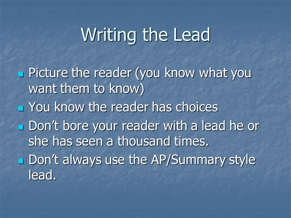 Writing the Lead Picture the reader (you know what you want them to know) Picture the reader (you know what you want them to know) You know the reader has choices You know the reader has choices Dont bore your reader with a lead he or she has seen a thousand times.