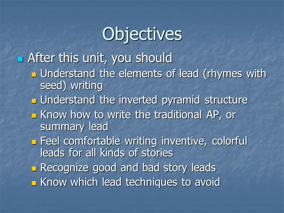 Objectives After this unit, you should After this unit, you should Understand the elements of lead (rhymes with seed) writing Understand the elements of lead (rhymes with seed) writing Understand the inverted pyramid structure Understand the inverted pyramid structure Know how to write the traditional AP, or summary lead Know how to write the traditional AP, or summary lead Feel comfortable writing inventive, colorful leads for all kinds of stories Feel comfortable writing inventive, colorful leads for all kinds of stories Recognize good and bad story leads Recognize good and bad story leads Know which lead techniques to avoid Know which lead techniques to avoid