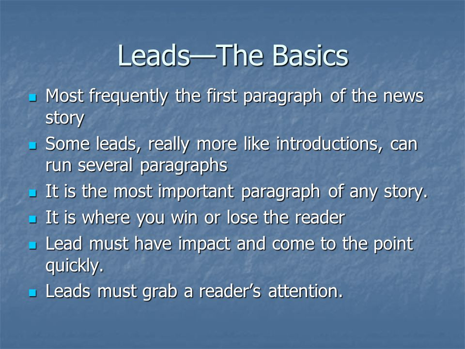 LeadsThe Basics Most frequently the first paragraph of the news story Most frequently the first paragraph of the news story Some leads, really more like introductions, can run several paragraphs Some leads, really more like introductions, can run several paragraphs It is the most important paragraph of any story.