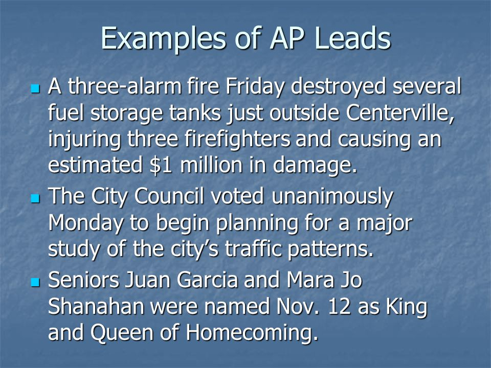 Examples of AP Leads A three-alarm fire Friday destroyed several fuel storage tanks just outside Centerville, injuring three firefighters and causing an estimated $1 million in damage.