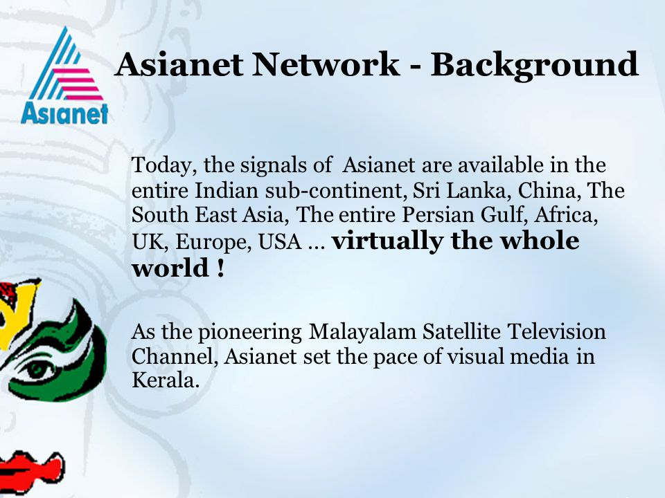 Asianet Network - Background Today, the signals of Asianet are available in the entire Indian sub-continent, Sri Lanka, China, The South East Asia, The entire Persian Gulf, Africa, UK, Europe, USA...