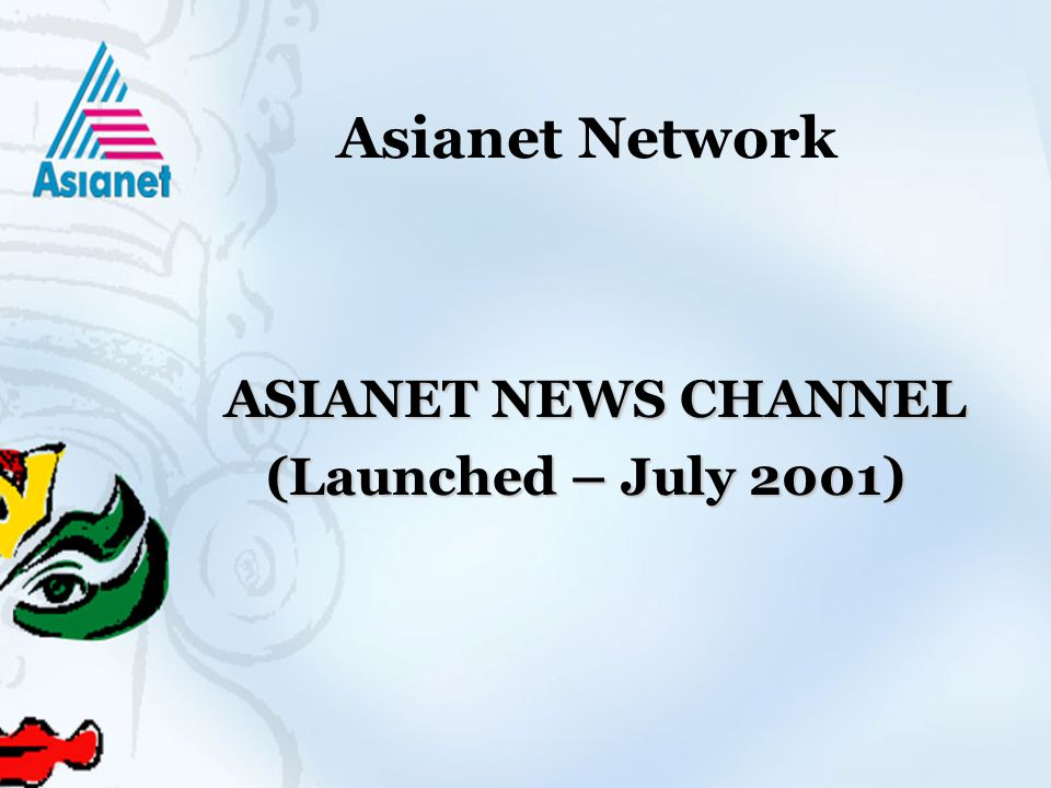 Asianet Network ASIANET NEWS CHANNEL ASIANET NEWS CHANNEL (Launched – July 2001) (Launched – July 2001)