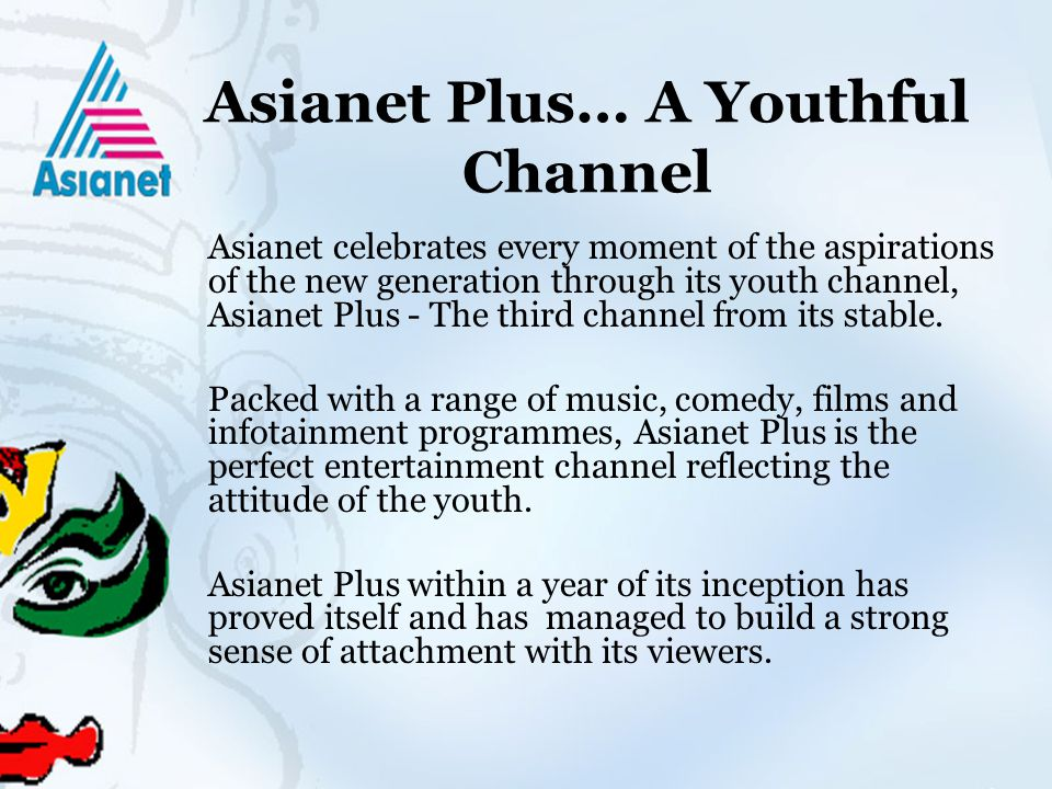 Asianet Plus… A Youthful Channel Asianet celebrates every moment of the aspirations of the new generation through its youth channel, Asianet Plus - The third channel from its stable.