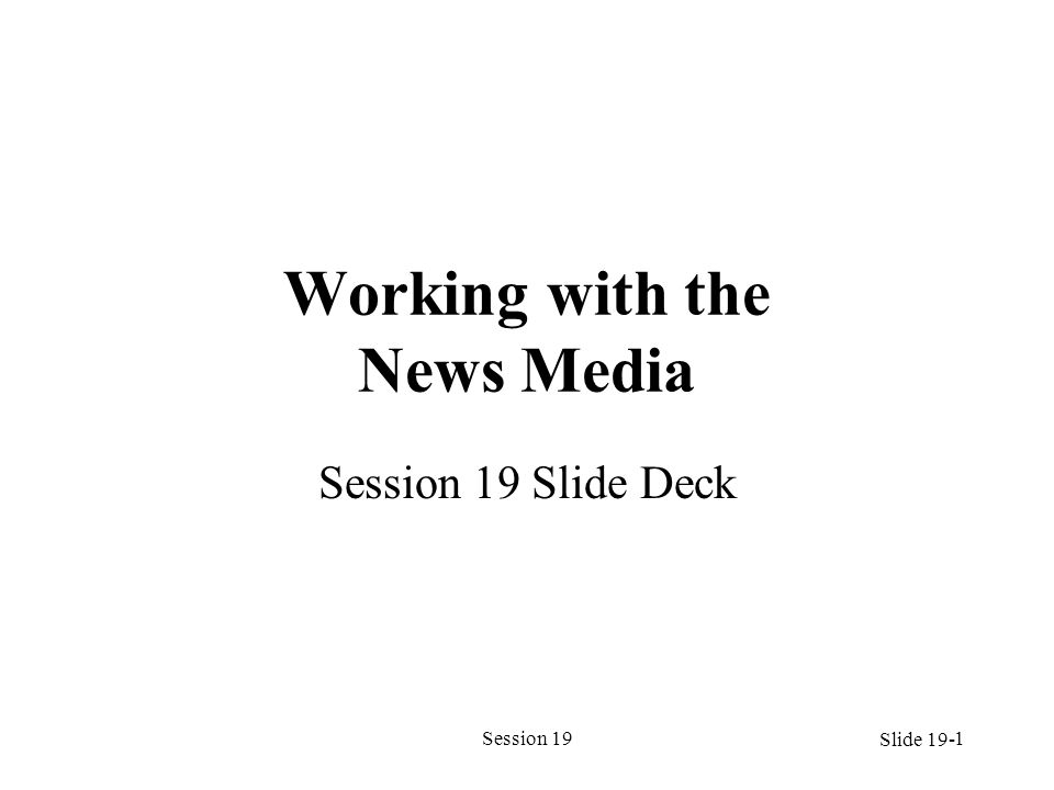 Session 191 Working with the News Media Session 19 Slide Deck Slide 19-
