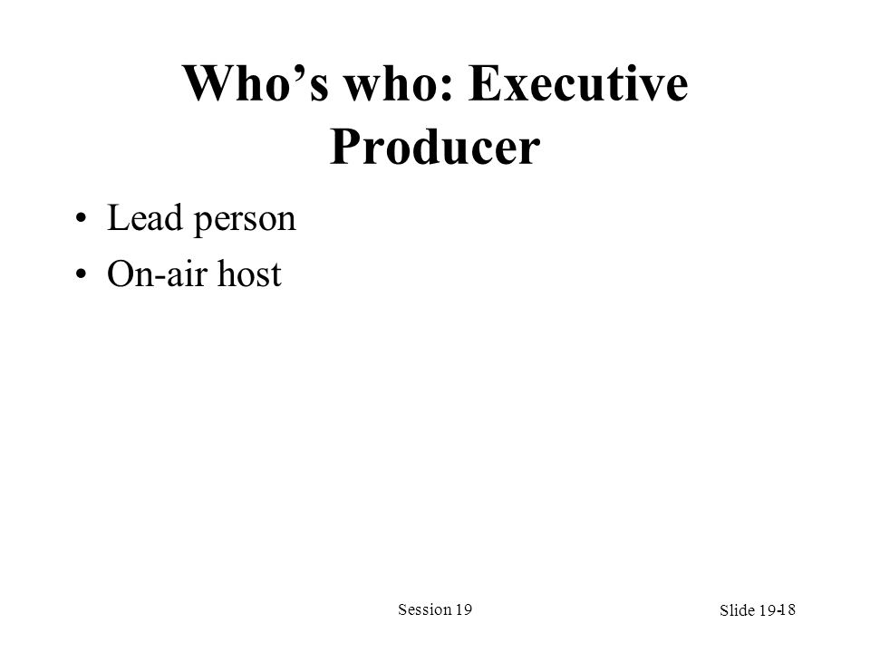 Whos who: Executive Producer Lead person On-air host Session 1918 Slide 19-