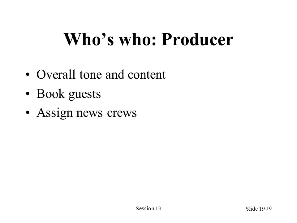Whos who: Producer Overall tone and content Book guests Assign news crews Session 1919 Slide 19-