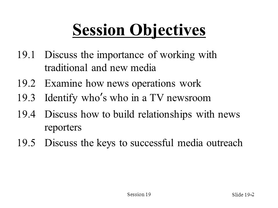 Session 192 Session Objectives 19.1Discuss the importance of working with traditional and new media 19.2Examine how news operations work 19.3Identify