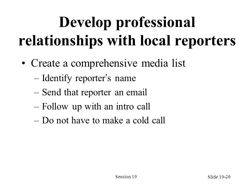 Develop professional relationships with local reporters Create a comprehensive media list –Identify reporters name –Send that reporter an email –Follo