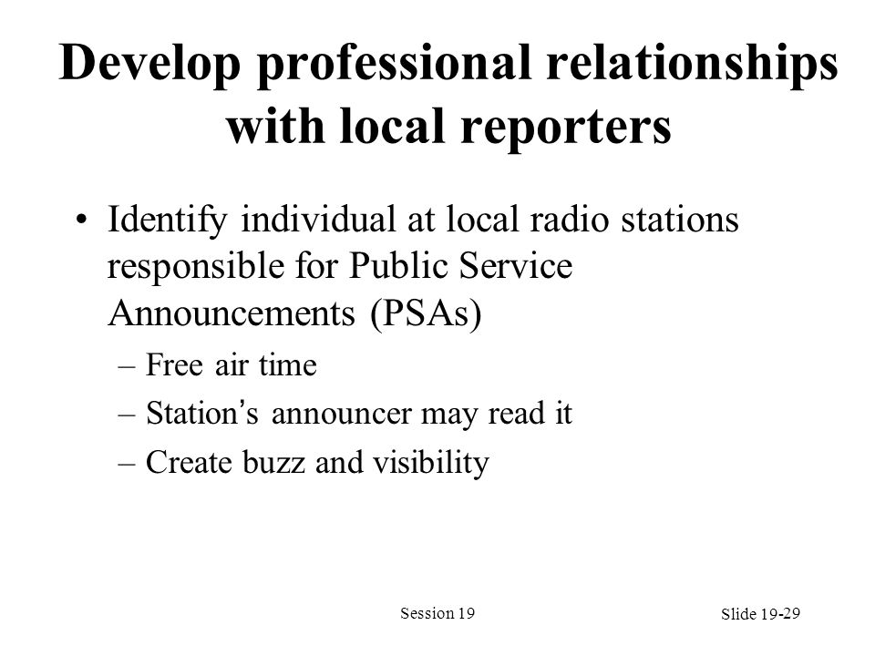 Develop professional relationships with local reporters Identify individual at local radio stations responsible for Public Service Announcements (PSAs