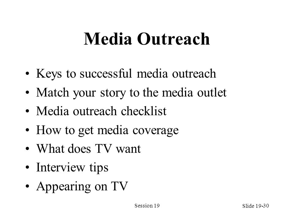 Media Outreach Keys to successful media outreach Match your story to the media outlet Media outreach checklist How to get media coverage What does TV