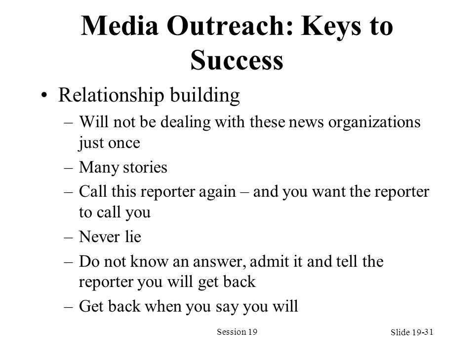 Media Outreach: Keys to Success Relationship building –Will not be dealing with these news organizations just once –Many stories –Call this reporter a