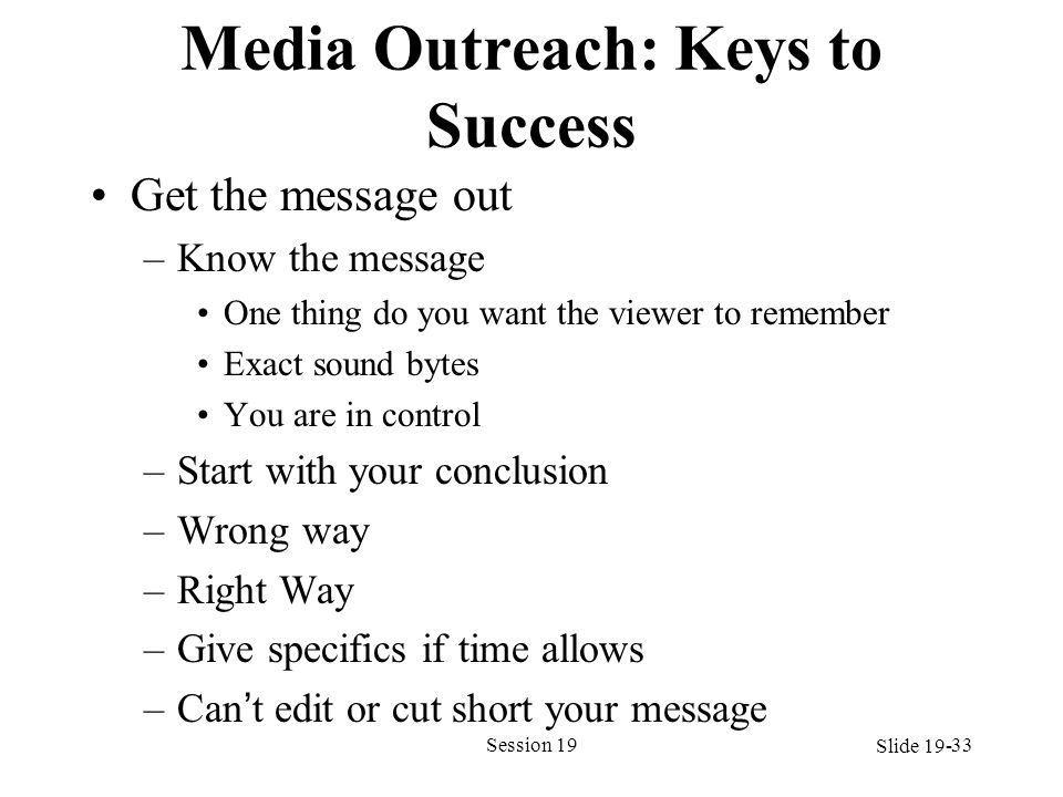 Media Outreach: Keys to Success Get the message out –Know the message One thing do you want the viewer to remember Exact sound bytes You are in contro