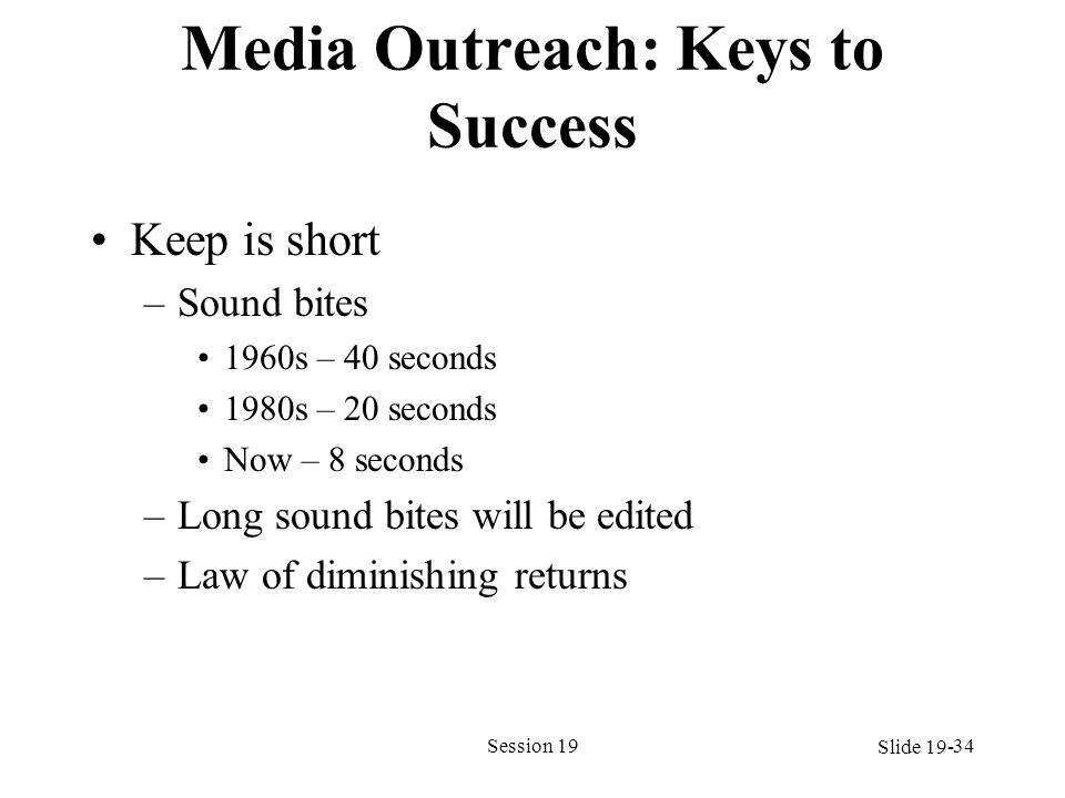 Media Outreach: Keys to Success Keep is short –Sound bites 1960s – 40 seconds 1980s – 20 seconds Now – 8 seconds –Long sound bites will be edited –Law