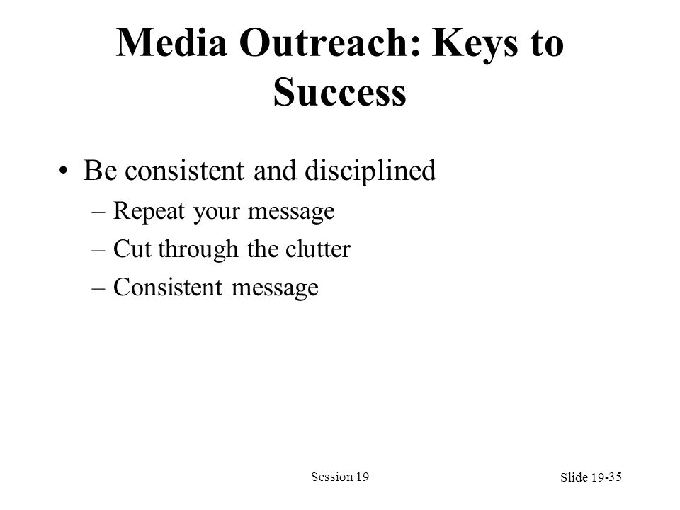 Media Outreach: Keys to Success Be consistent and disciplined –Repeat your message –Cut through the clutter –Consistent message Session 1935 Slide 19-