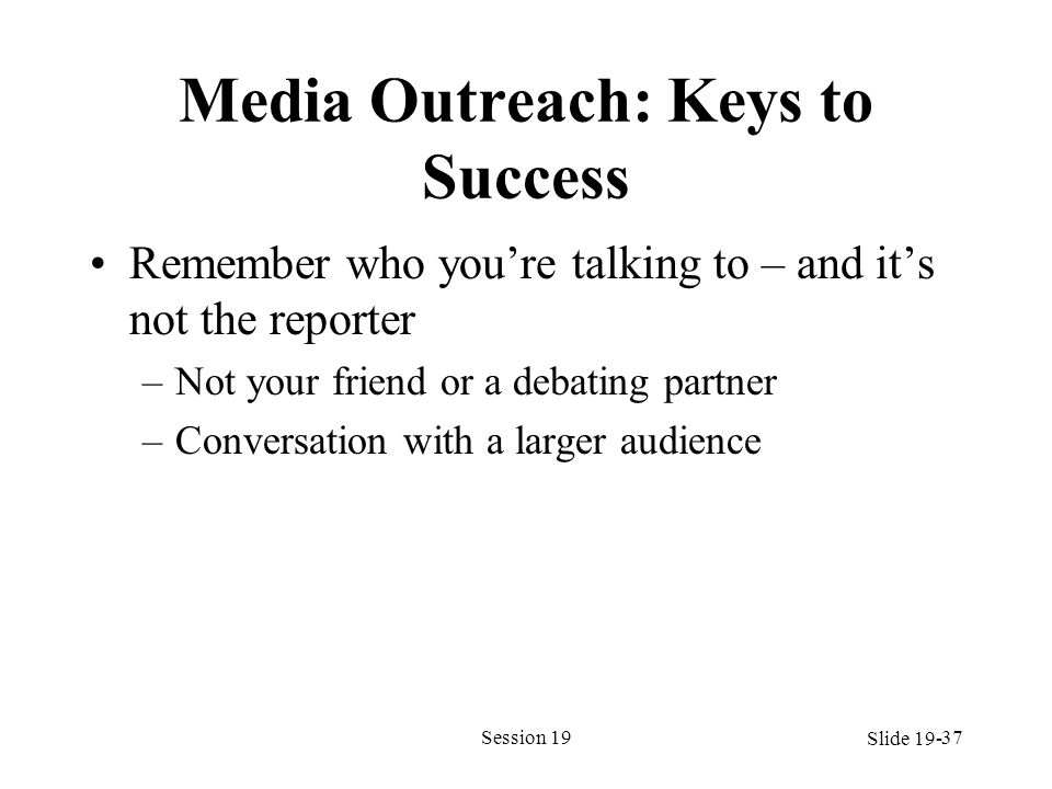 Media Outreach: Keys to Success Remember who youre talking to – and its not the reporter –Not your friend or a debating partner –Conversation with a l