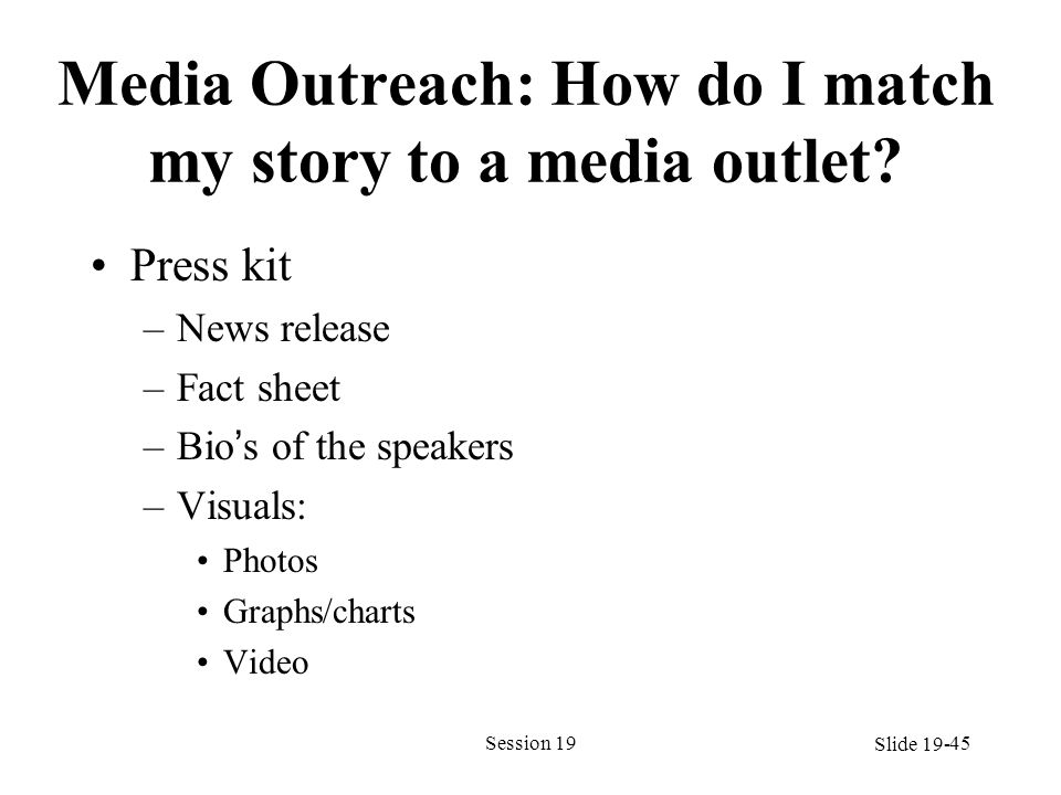 Media Outreach: How do I match my story to a media outlet? Press kit –News release –Fact sheet –Bios of the speakers –Visuals: Photos Graphs/charts Vi