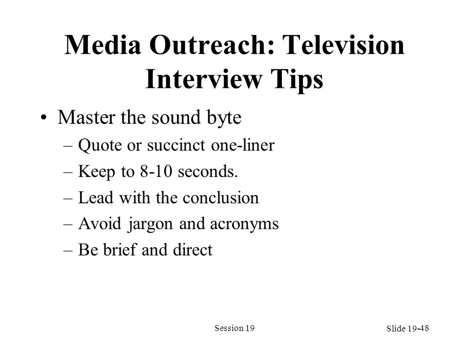 Media Outreach: Television Interview Tips Master the sound byte –Quote or succinct one-liner –Keep to 8-10 seconds. –Lead with the conclusion –Avoid j