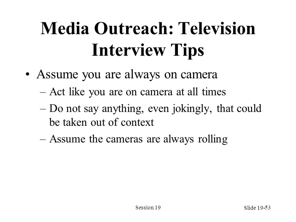 Media Outreach: Television Interview Tips Assume you are always on camera –Act like you are on camera at all times –Do not say anything, even jokingly