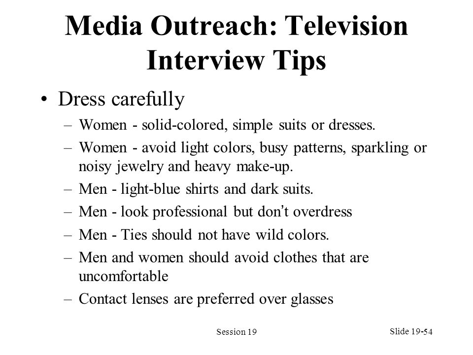 Media Outreach: Television Interview Tips Dress carefully –Women - solid-colored, simple suits or dresses. –Women - avoid light colors, busy patterns,