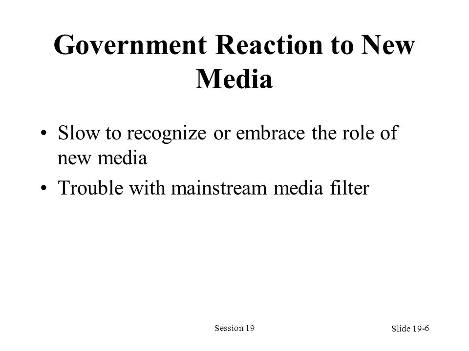 Government Reaction to New Media Slow to recognize or embrace the role of new media Trouble with mainstream media filter Session 196 Slide 19-