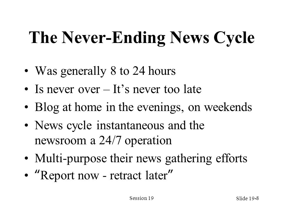 The Never-Ending News Cycle Was generally 8 to 24 hours Is never over – Its never too late Blog at home in the evenings, on weekends News cycle instan
