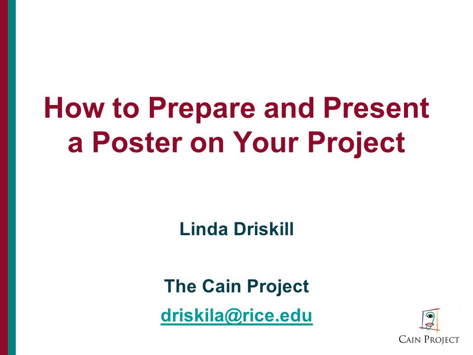 How to Prepare and Present a Poster on Your Project Linda Driskill The Cain Project driskila@rice.edu