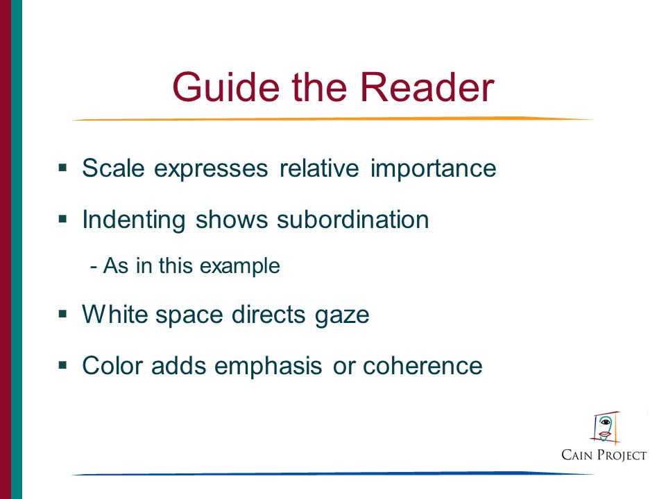 Guide the Reader Scale expresses relative importance Indenting shows subordination - As in this example White space directs gaze Color adds emphasis or coherence
