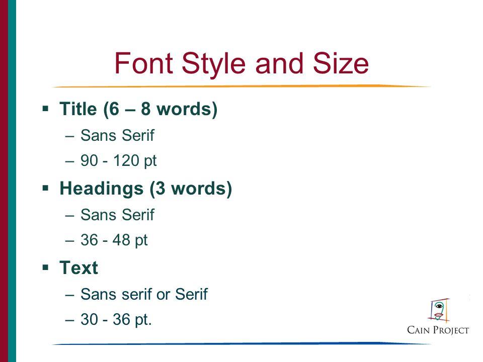 Font Style and Size Title (6 – 8 words) –Sans Serif –90 - 120 pt Headings (3 words) –Sans Serif –36 - 48 pt Text –Sans serif or Serif –30 - 36 pt.
