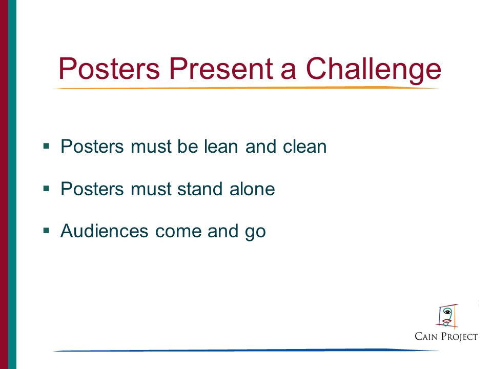 Posters Present a Challenge Posters must be lean and clean Posters must stand alone Audiences come and go