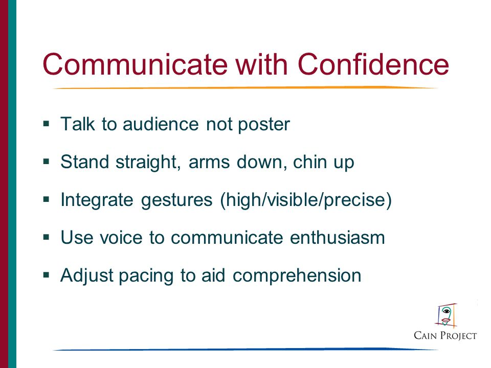 Communicate with Confidence Talk to audience not poster Stand straight, arms down, chin up Integrate gestures (high/visible/precise) Use voice to communicate enthusiasm Adjust pacing to aid comprehension