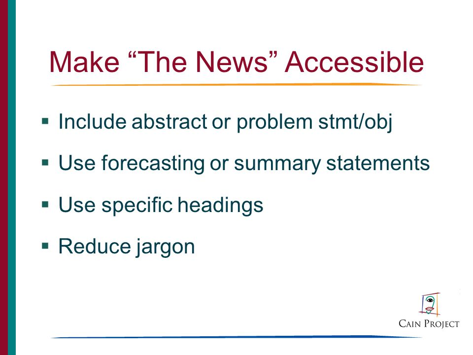 Make The News Accessible Include abstract or problem stmt/obj Use forecasting or summary statements Use specific headings Reduce jargon