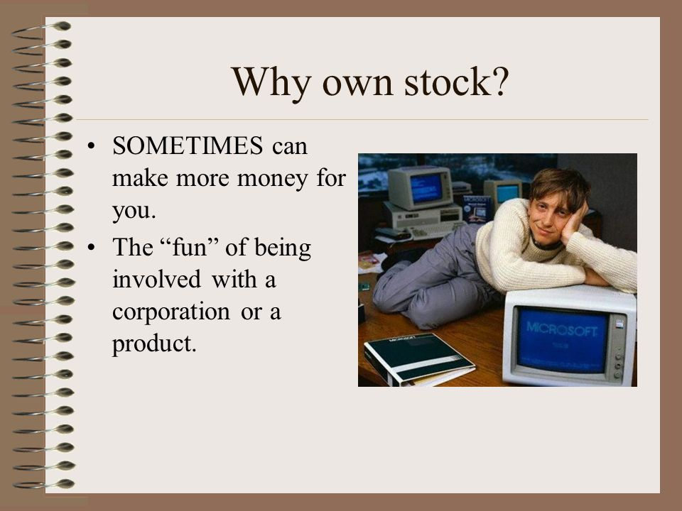 Why own stock? DIVIDENDS – profits on your investment. –PREFERRED STOCK – guarantees dividends. –COMMON STOCK – potential for dividends.