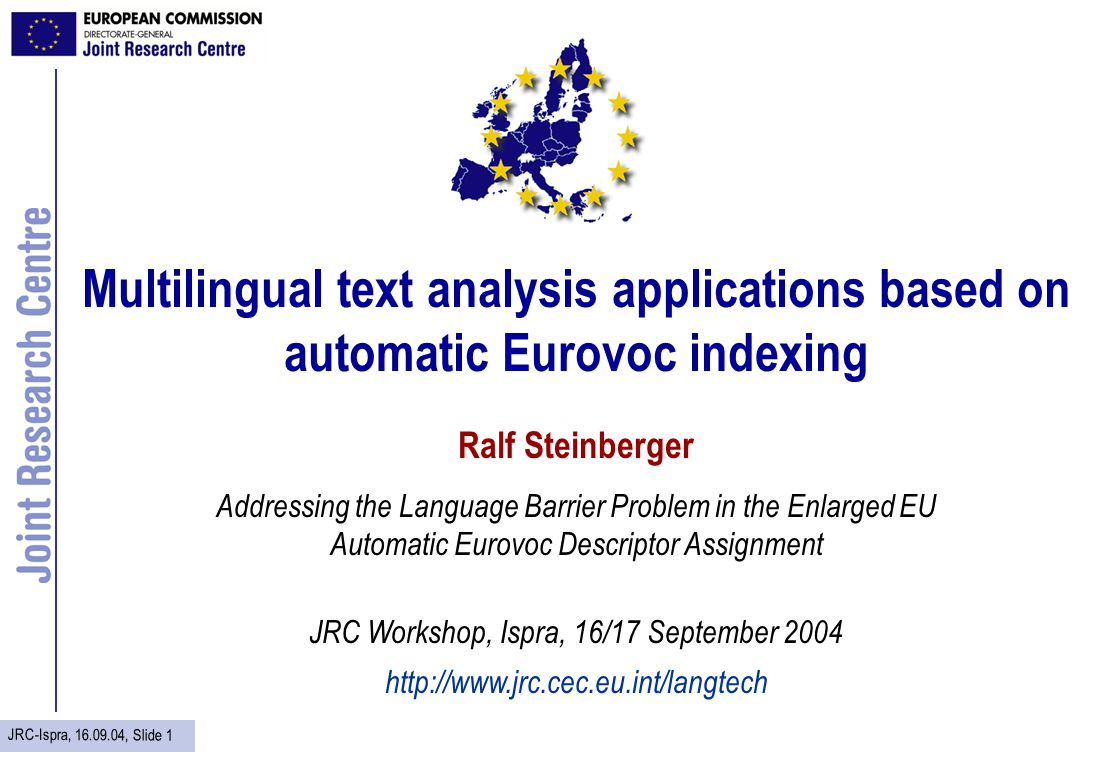 JRC-Ispra, 16.09.04, Slide 1 Multilingual text analysis applications based on automatic Eurovoc indexing Ralf Steinberger Addressing the Language Barr