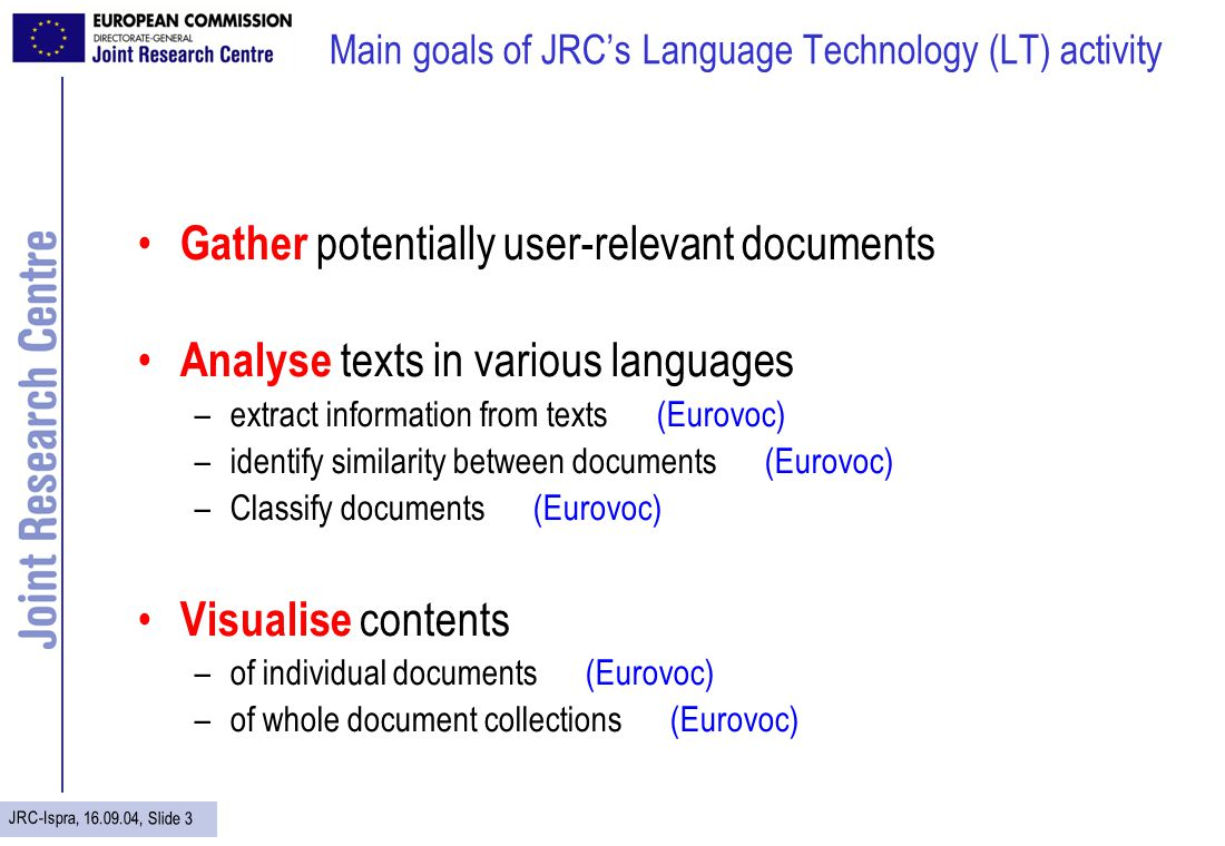 JRC-Ispra, 16.09.04, Slide 3 Main goals of JRCs Language Technology (LT) activity Gather potentially user-relevant documents Analyse texts in various