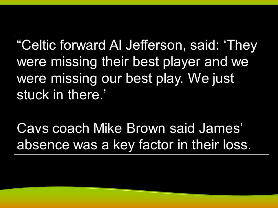 Celtic forward Al Jefferson, said: They were missing their best player and we were missing our best play. We just stuck in there. Cavs coach Mike Brow