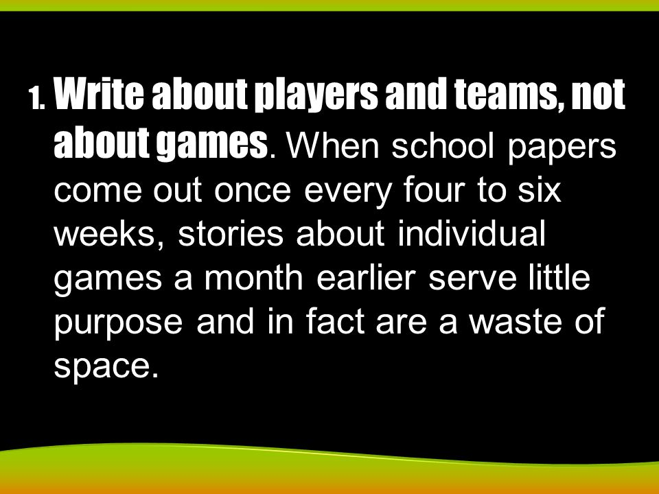 1. Write about players and teams, not about games. When school papers come out once every four to six weeks, stories about individual games a month ea