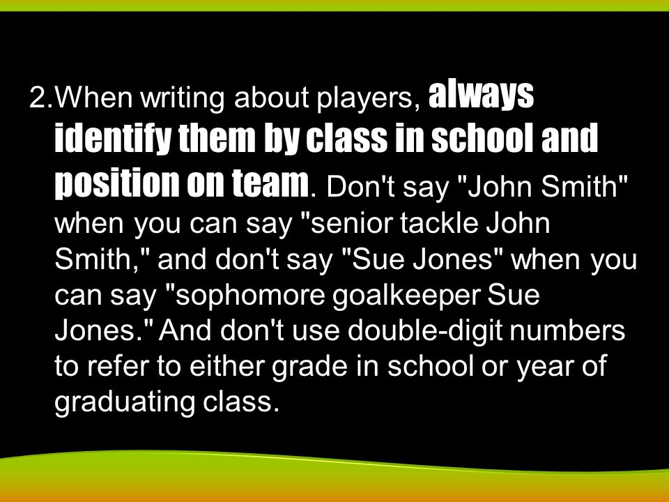 2.When writing about players, always identify them by class in school and position on team. Don't say