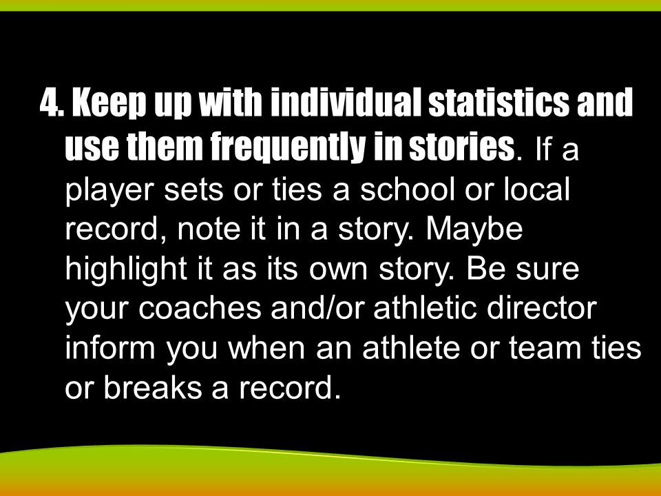 4. Keep up with individual statistics and use them frequently in stories. If a player sets or ties a school or local record, note it in a story. Maybe