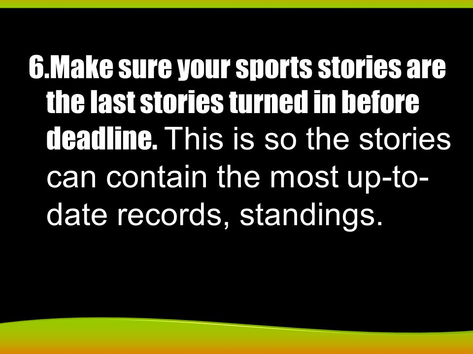 6.Make sure your sports stories are the last stories turned in before deadline. This is so the stories can contain the most up-to- date records, stand
