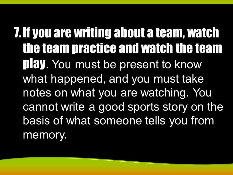 7.If you are writing about a team, watch the team practice and watch the team play.