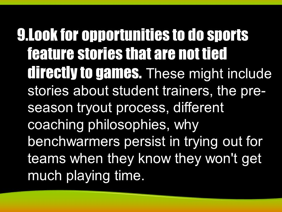 9.Look for opportunities to do sports feature stories that are not tied directly to games. These might include stories about student trainers, the pre