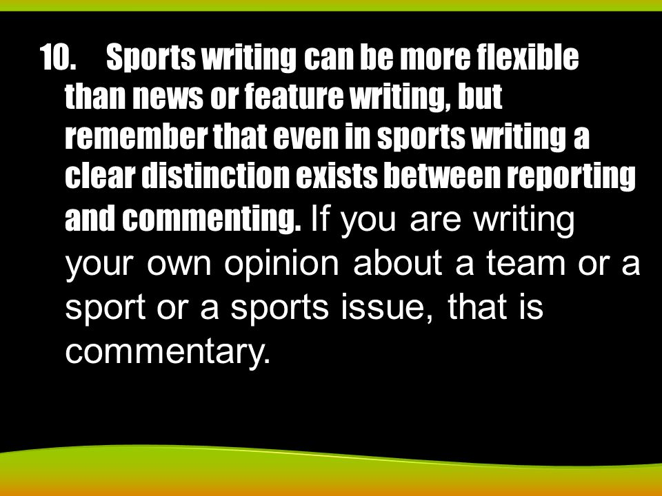 10.Sports writing can be more flexible than news or feature writing, but remember that even in sports writing a clear distinction exists between repor