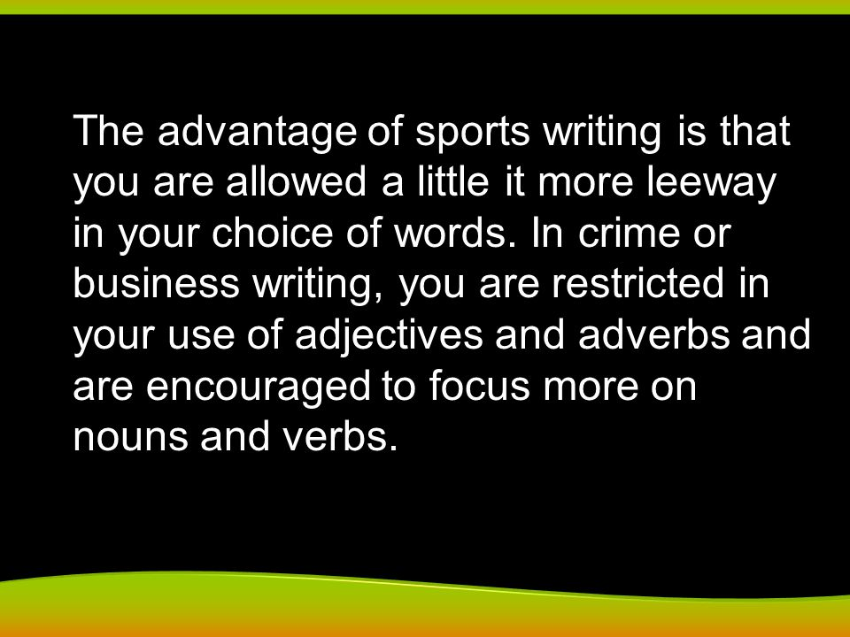 The advantage of sports writing is that you are allowed a little it more leeway in your choice of words. In crime or business writing, you are restric