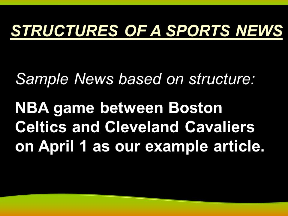 STRUCTURES OF A SPORTS NEWS Sample News based on structure: NBA game between Boston Celtics and Cleveland Cavaliers on April 1 as our example article.